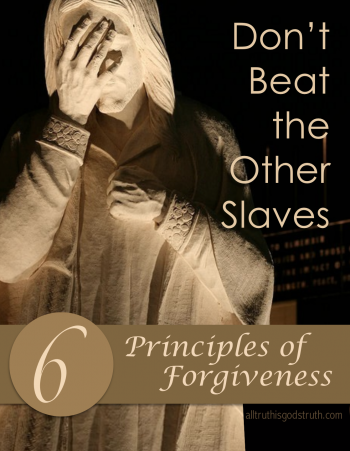 Don't Beat the Other Slaves: 6 Principles of Forgiveness | http://alltruthisgodstruth.com